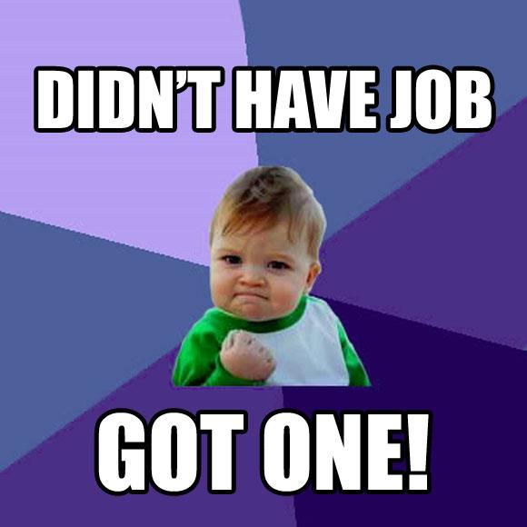 success kid saying Didn't have a job &ndash got one