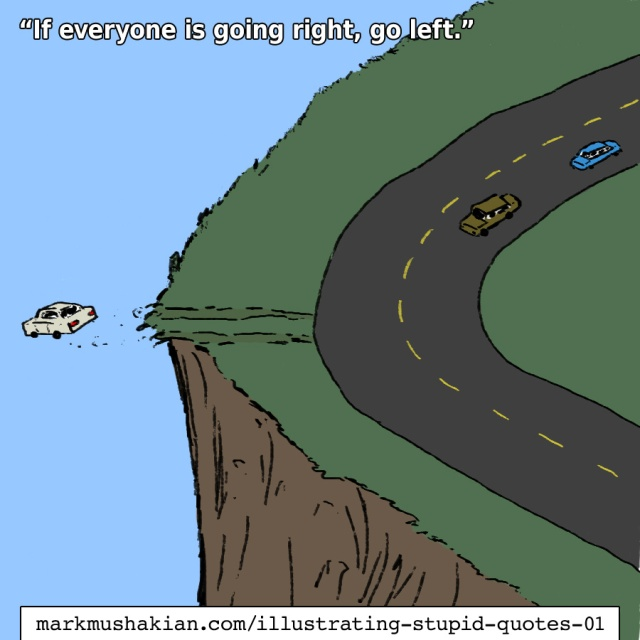 Illustrating Stupid Quotes If everyone is going right, go left